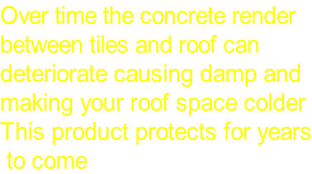 Over time the concrete render  between tiles and roof can  deteriorate causing damp and  making your roof space colder  This product protects for years  to come