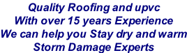 Quality Roofing and upvc  With over 15 years Experience We can help you Stay dry and warm Storm Damage Experts