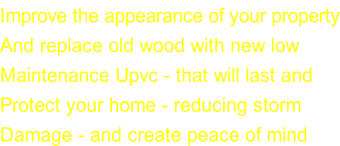 Improve the appearance of your property And replace old wood with new low  Maintenance Upvc - that will last and  Protect your home - reducing storm  Damage - and create peace of mind